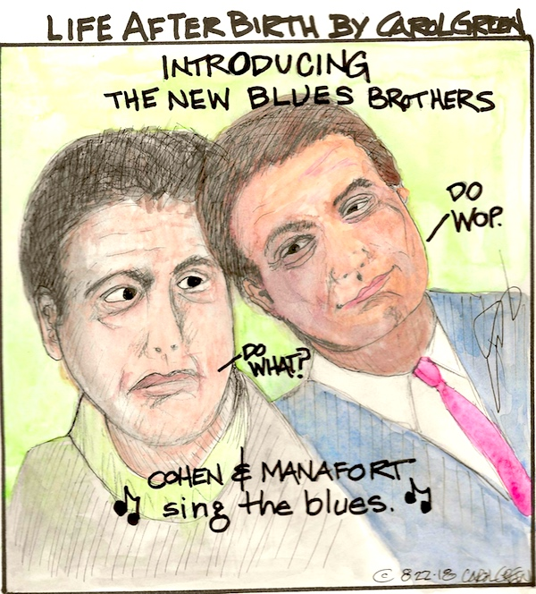 "Michael Cohen & Paul Manafort serenade the President with some hard-core, potential hard prison time blues sung in the key of ""You're fucked!"