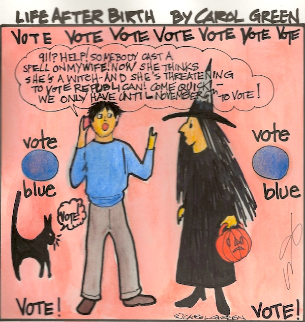 Vote Blue! Yeah, maybe I'm not supposed to tell you how to vote, but there you go. I did. I'm not a witch. Just a human being who wants liberty and justice for all. Ya know? No poison apples. No bully pulpit lies. Just a plea from one who's seen it both ways with Republicans and Democrats. Under Trump, I've seen red - scary, threatening, depressing, painful, nasty, cruel, condemning, insufferable, worse.  Let's turn it around and bring blue skies back to America. Do it! Vote Blue! I think you'll feel better. I certainly will. Thanks!